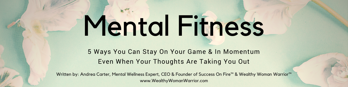 Mental Fitness – 5 Ways You Can Stay On Your Game And In Momentum When Your Thoughts Are Taking You Out