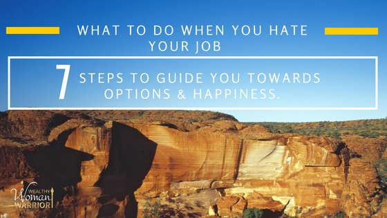 What To Do When You Hate Your Job.  7 Steps To Guide You Towards Options & Happiness.